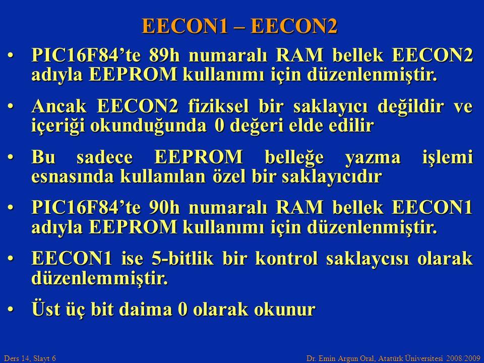 Dr. Emin Argun Oral, Atatürk Üniversitesi 2008/2009 Ders 14, Slayt 6 EECON1 – EECON2 PIC16F84'te 89h numaralı RAM bellek EECON2 adıyla EEPROM kullanım