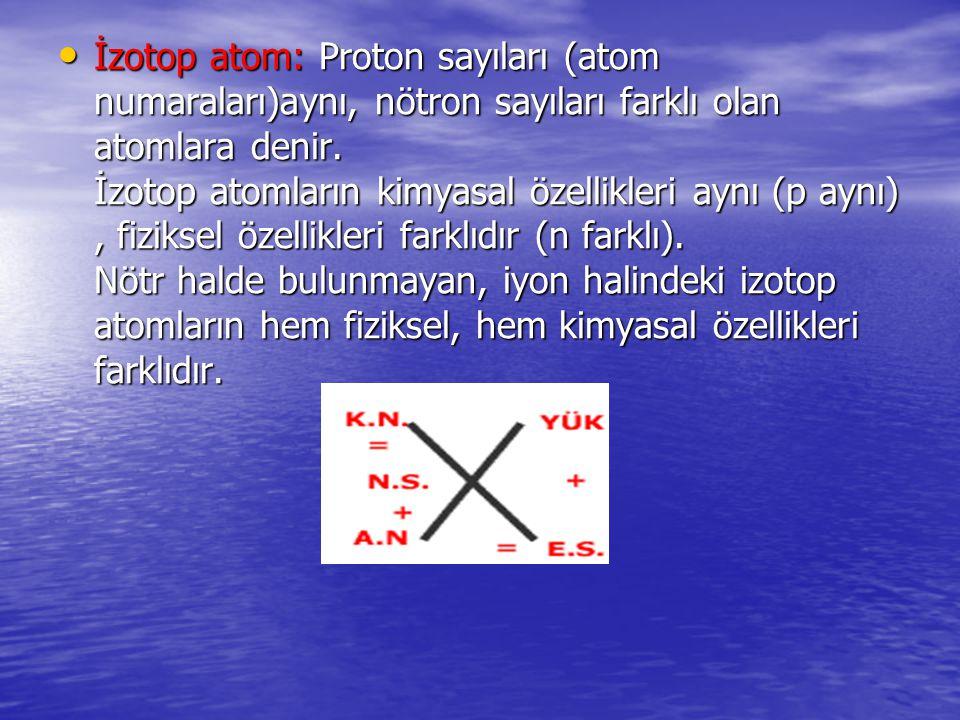 İzotop atom: Proton sayıları (atom numaraları)aynı, nötron sayıları farklı olan atomlara denir. İzotop atomların kimyasal özellikleri aynı (p aynı), f
