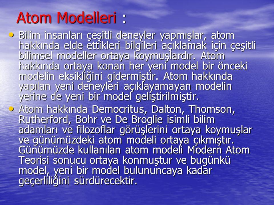 Atom Modelleri : Bilim insanları çeşitli deneyler yapmışlar, atom hakkında elde ettikleri bilgileri açıklamak için çeşitli bilimsel modeller ortaya ko