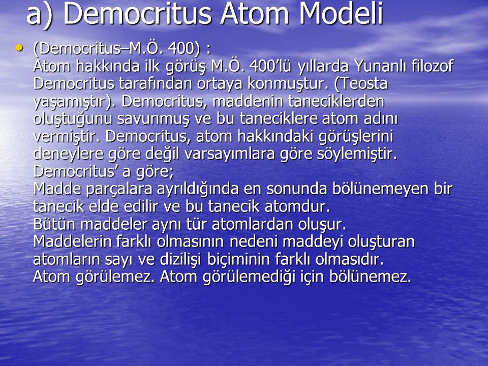 a) Democritus Atom Modeli (Democritus–M.Ö. 400) : Atom hakkında ilk görüş M.Ö. 400'lü yıllarda Yunanlı filozof Democritus tarafından ortaya konmuştur.