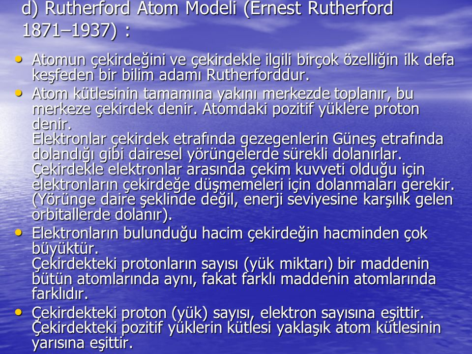 d) Rutherford Atom Modeli (Ernest Rutherford 1871–1937) : Atomun çekirdeğini ve çekirdekle ilgili birçok özelliğin ilk defa keşfeden bir bilim adamı R