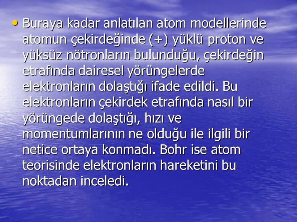 Buraya kadar anlatılan atom modellerinde atomun çekirdeğinde (+) yüklü proton ve yüksüz nötronların bulunduğu, çekirdeğin etrafında dairesel yörüngele