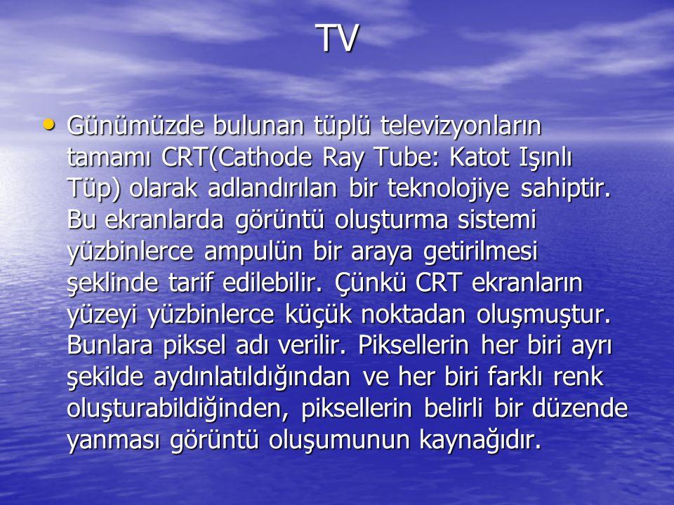 TV Günümüzde bulunan tüplü televizyonların tamamı CRT(Cathode Ray Tube: Katot Işınlı Tüp) olarak adlandırılan bir teknolojiye sahiptir. Bu ekranlarda