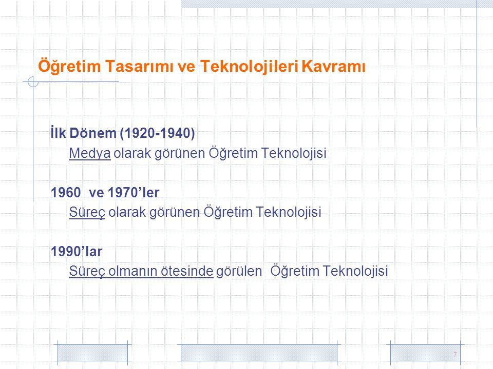 7 Öğretim Tasarımı ve Teknolojileri Kavramı İlk Dönem (1920-1940) Medya olarak görünen Öğretim Teknolojisi 1960 ve 1970'ler Süreç olarak görünen Öğretim Teknolojisi 1990'lar Süreç olmanın ötesinde görülen Öğretim Teknolojisi