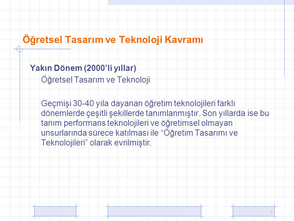 9 Öğretsel Tasarım ve Teknoloji Kavramı Yakın Dönem (2000'li yıllar) Öğretsel Tasarım ve Teknoloji Geçmişi 30-40 yıla dayanan öğretim teknolojileri farklı dönemlerde çeşitli şekillerde tanımlanmıştır.