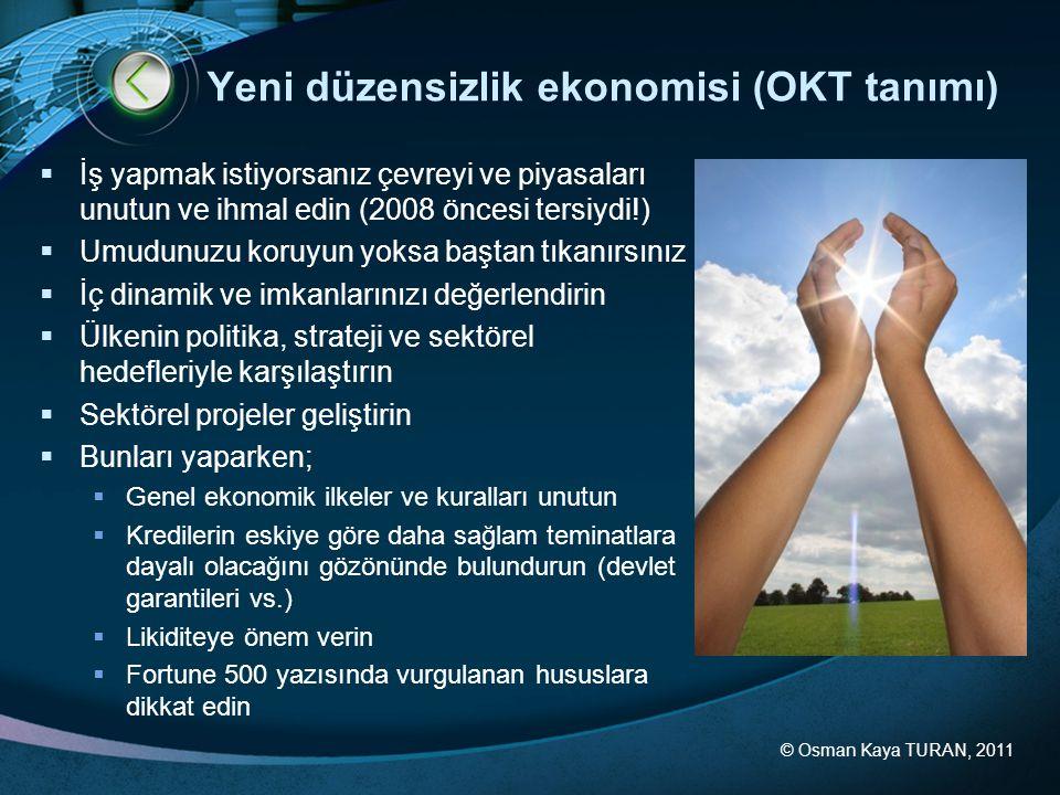 © Osman Kaya TURAN, 2011 Yeni düzensizlik ekonomisi (OKT tanımı)  İş yapmak istiyorsanız çevreyi ve piyasaları unutun ve ihmal edin (2008 öncesi ters