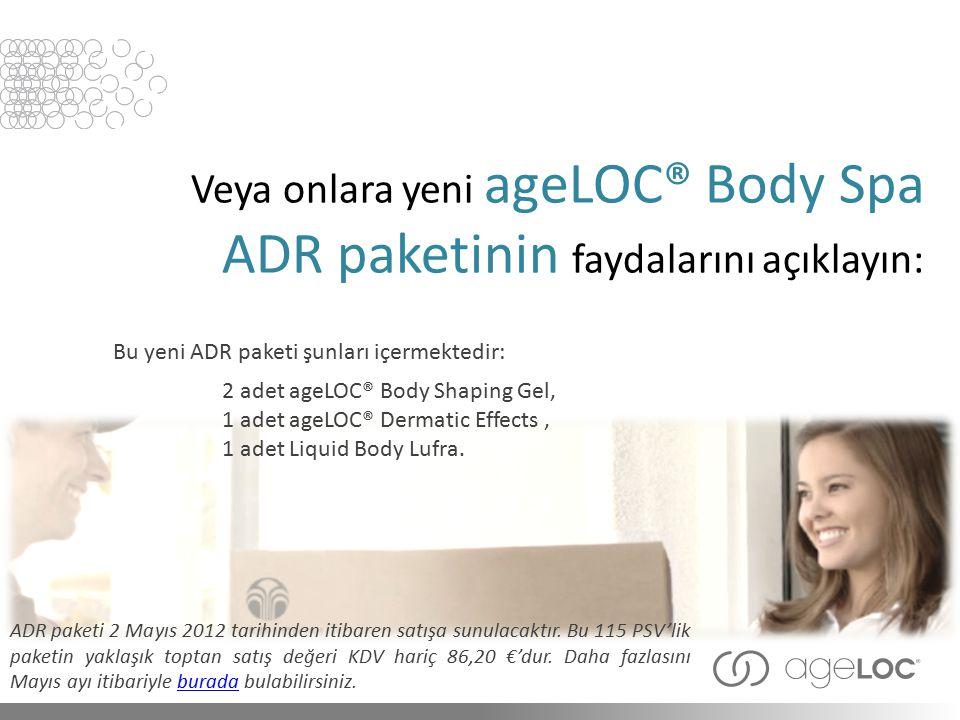 Veya onlara yeni ageLOC® Body Spa ADR paketinin faydalarını açıklayın: ADR paketi 2 Mayıs 2012 tarihinden itibaren satışa sunulacaktır. Bu 115 PSV'lik