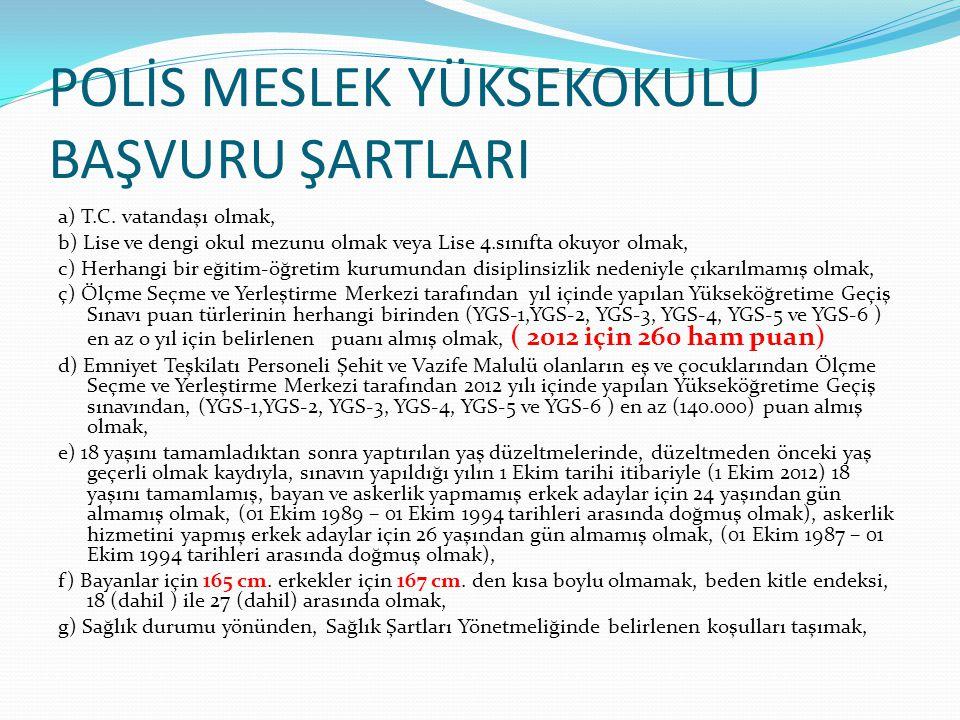 POLİS MESLEK YÜKSEKOKULU BAŞVURU ŞARTLARI ğ) Zina suçundan ceza almamış olmak h) Kasten işlenen ve Türk Ceza Kanunundaki suçun ilgili maddesinde suçun ceza üst sınırı en az 1 yıl hapis cezası olan suçlar ile Devlet Memurları Kanununun 48/A-5 maddesinde ismen sayılan suçlardan dolayı, 1- Affa uğramış veya yasaklanmış haklar geri verilmiş olsa dahi mahkûmiyeti bulunmamak, (Adli Para Cezası dahil) 2- Hükmün açıklanmasının geri bırakılmasına karar verilmemiş olmak, 3- Devam etmekte olan bir kovuşturma bulunmamak, 4- Kovuşturması uzlaşma ile neticelenmemiş olmak,