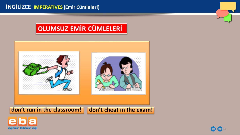11 İNGİLİZCE IMPERATIVES (Emir Cümleleri) don't run in the classroom! don't cheat in the exam! OLUMSUZ EMİR CÜMLELERİ