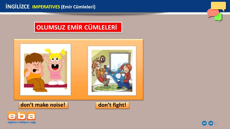 12 İNGİLİZCE IMPERATIVES (Emir Cümleleri) don't make noise! don't fight! OLUMSUZ EMİR CÜMLELERİ