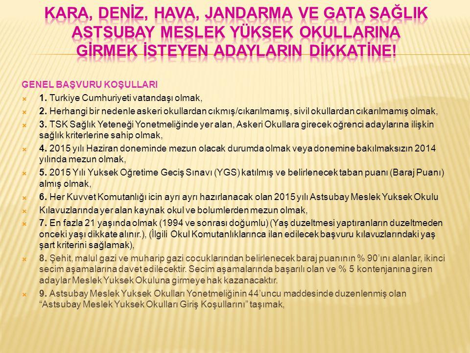 GENEL BAŞVURU KOŞULLARI  1. Turkiye Cumhuriyeti vatandaşı olmak,  2. Herhangi bir nedenle askeri okullardan cıkmış/cıkarılmamış, sivil okullardan cı
