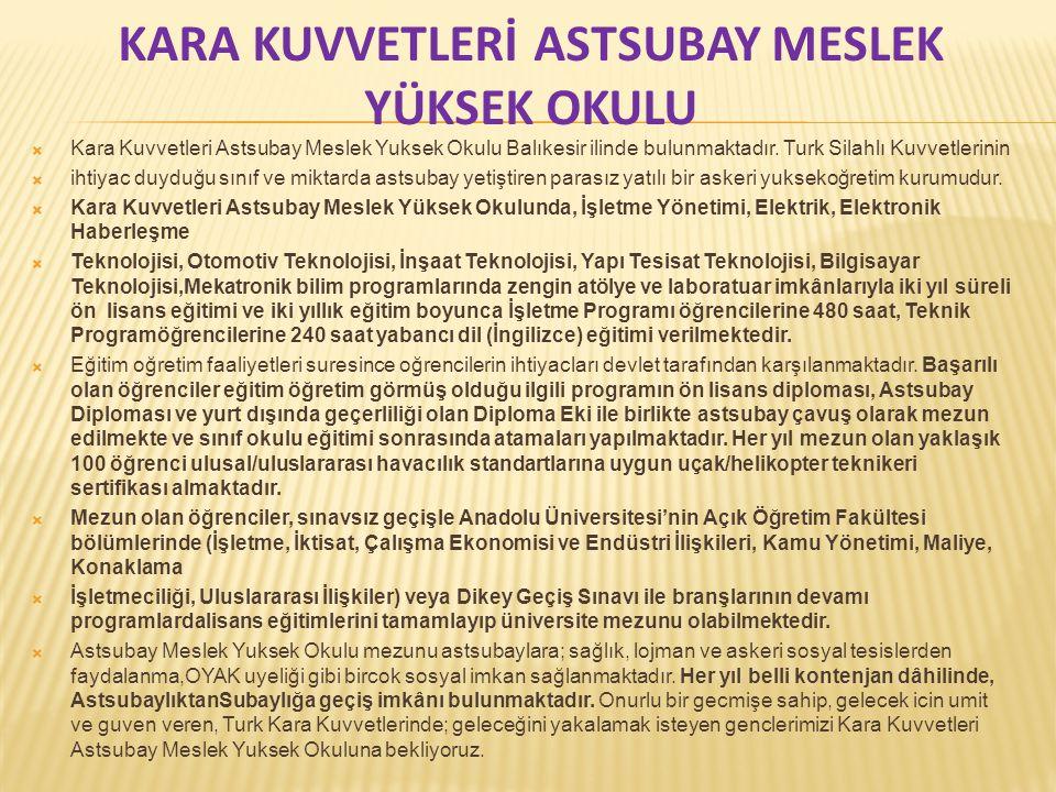 KARA KUVVETLERİ ASTSUBAY MESLEK YÜKSEK OKULU  Kara Kuvvetleri Astsubay Meslek Yuksek Okulu Balıkesir ilinde bulunmaktadır. Turk Silahlı Kuvvetlerinin