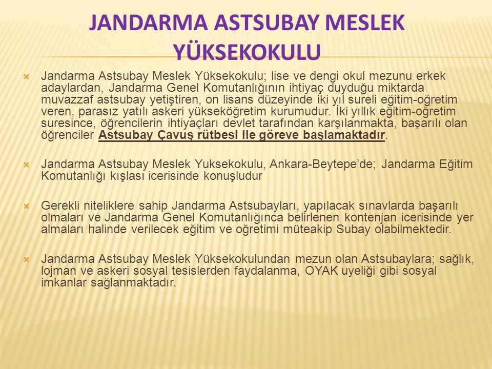 JANDARMA ASTSUBAY MESLEK YÜKSEKOKULU  Jandarma Astsubay Meslek Yüksekokulu; lise ve dengi okul mezunu erkek adaylardan, Jandarma Genel Komutanlığının