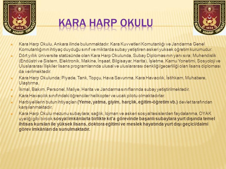  Kara Harp Okulu, Ankara ilinde bulunmaktadır. Kara Kuvvetleri Komutanlığı ve Jandarma Genel Komutanlığının ihtiyaç duyduğu sınıf ve miktarda subay y