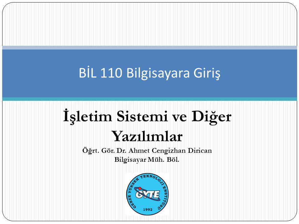 İşletim Sistemi ve Diğer Yazılımlar BİL 110 Bilgisayara Giriş Öğrt. Gör. Dr. Ahmet Cengizhan Dirican Bilgisayar Müh. Böl.