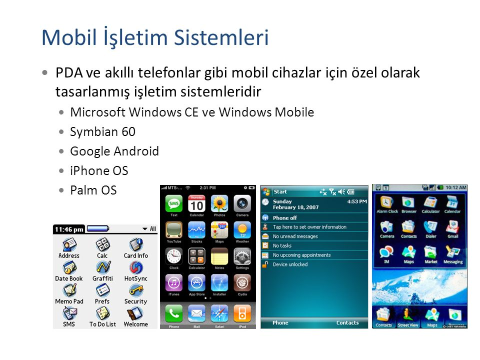 Mobil İşletim Sistemleri PDA ve akıllı telefonlar gibi mobil cihazlar için özel olarak tasarlanmış işletim sistemleridir Microsoft Windows CE ve Windows Mobile Symbian 60 Google Android iPhone OS Palm OS