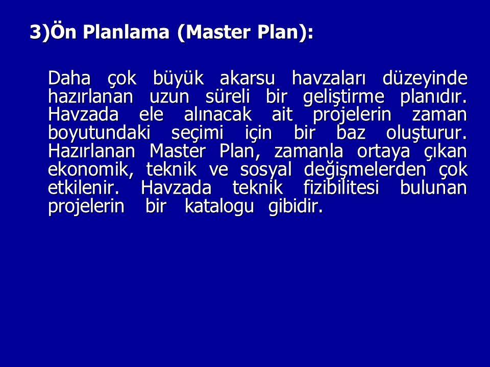 3)Ön Planlama (Master Plan): Daha çok büyük akarsu havzaları düzeyinde hazırlanan uzun süreli bir geliştirme planıdır. Havzada ele alınacak ait projel