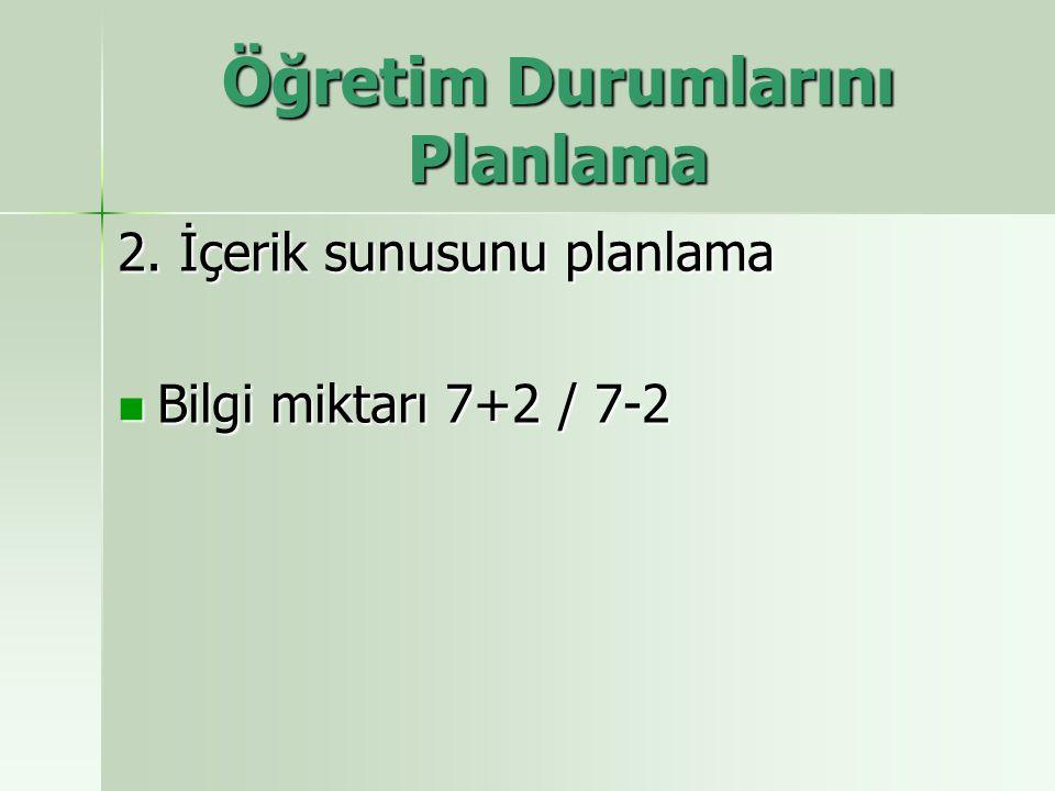 2. İçerik sunusunu planlama Bilgi miktarı 7+2 / 7-2 Bilgi miktarı 7+2 / 7-2 Öğretim Durumlarını Planlama