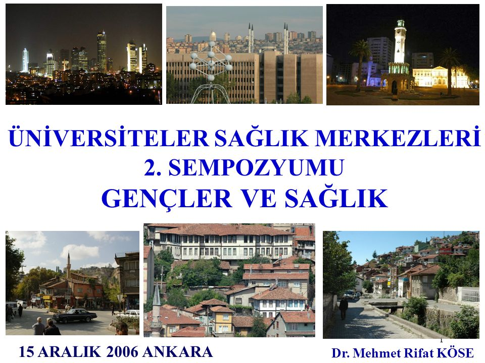 1 15 ARALIK 2006 ANKARA Dr. Mehmet Rifat KÖSE ÜNİVERSİTELER SAĞLIK MERKEZLERİ 2. SEMPOZYUMU GENÇLER VE SAĞLIK