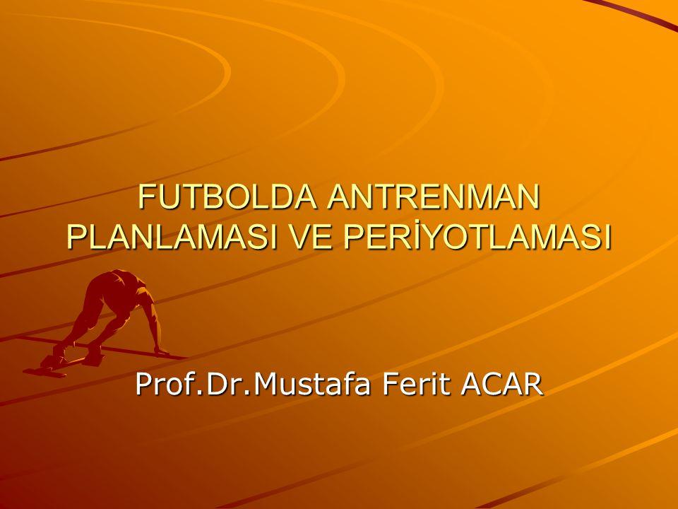 FUTBOLDA ANTRENMAN PLANLAMASI VE PERİYOTLAMASI Prof.Dr.Mustafa Ferit ACAR