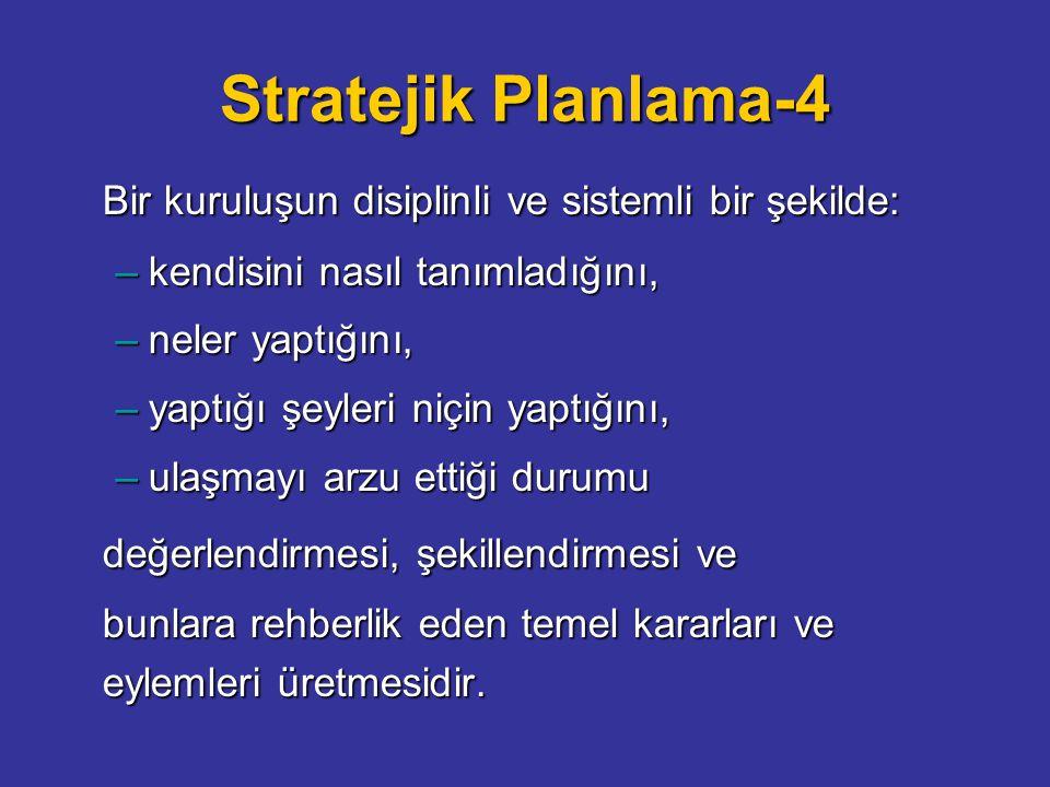Stratejik Planlama-4 Bir kuruluşun disiplinli ve sistemli bir şekilde: –kendisini nasıl tanımladığını, –neler yaptığını, –yaptığı şeyleri niçin yaptığını, –ulaşmayı arzu ettiği durumu değerlendirmesi, şekillendirmesi ve bunlara rehberlik eden temel kararları ve eylemleri üretmesidir.