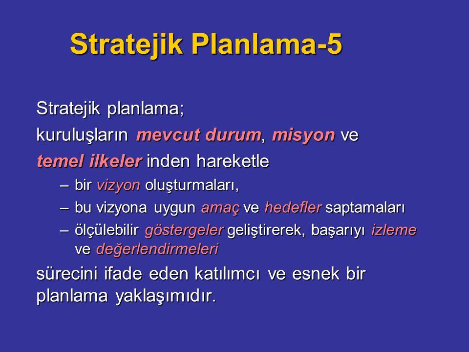 Stratejik Planlama-5 Stratejik planlama; kuruluşların mevcut durum, misyon ve temel ilkeler inden hareketle –bir vizyon oluşturmaları, –bu vizyona uygun amaç ve hedefler saptamaları –ölçülebilir göstergeler geliştirerek, başarıyı izleme ve değerlendirmeleri sürecini ifade eden katılımcı ve esnek bir planlama yaklaşımıdır.