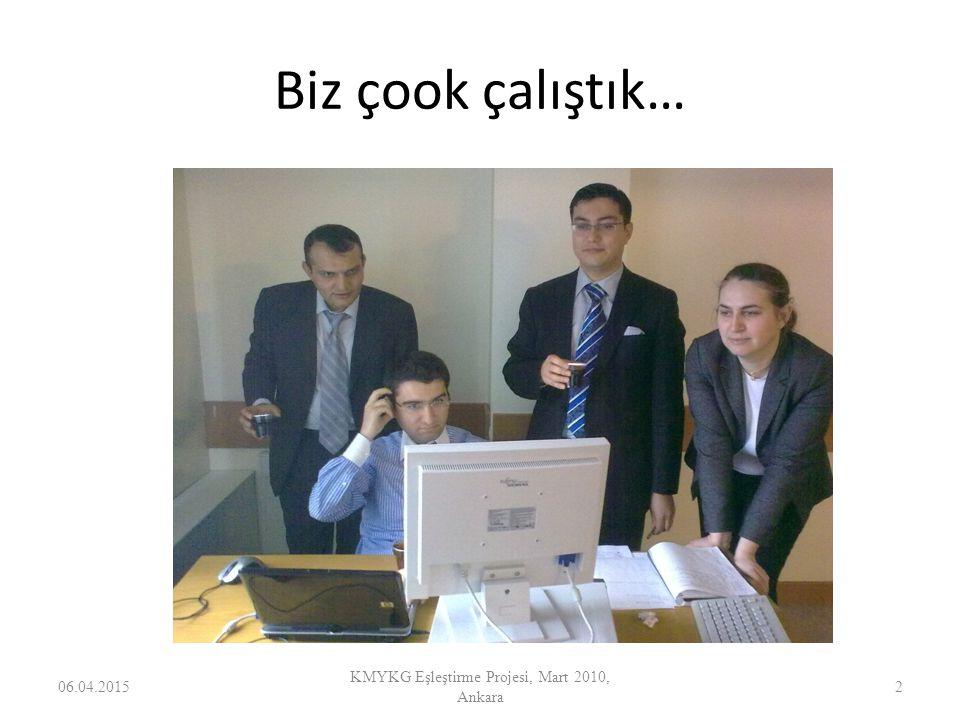 Biz çook çalıştık… 06.04.2015 KMYKG Eşleştirme Projesi, Mart 2010, Ankara 2