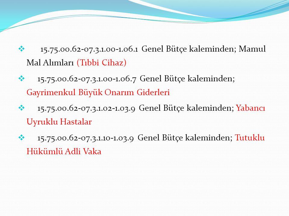  15.75.00.62-07.3.1.00-1.06.1 Genel Bütçe kaleminden; Mamul Mal Alımları (Tıbbi Cihaz)  15.75.00.62-07.3.1.00-1.06.7 Genel Bütçe kaleminden; Gayrimenkul Büyük Onarım Giderleri  15.75.00.62-07.3.1.02-1.03.9 Genel Bütçe kaleminden; Yabancı Uyruklu Hastalar  15.75.00.62-07.3.1.10-1.03.9 Genel Bütçe kaleminden; Tutuklu Hükümlü Adli Vaka