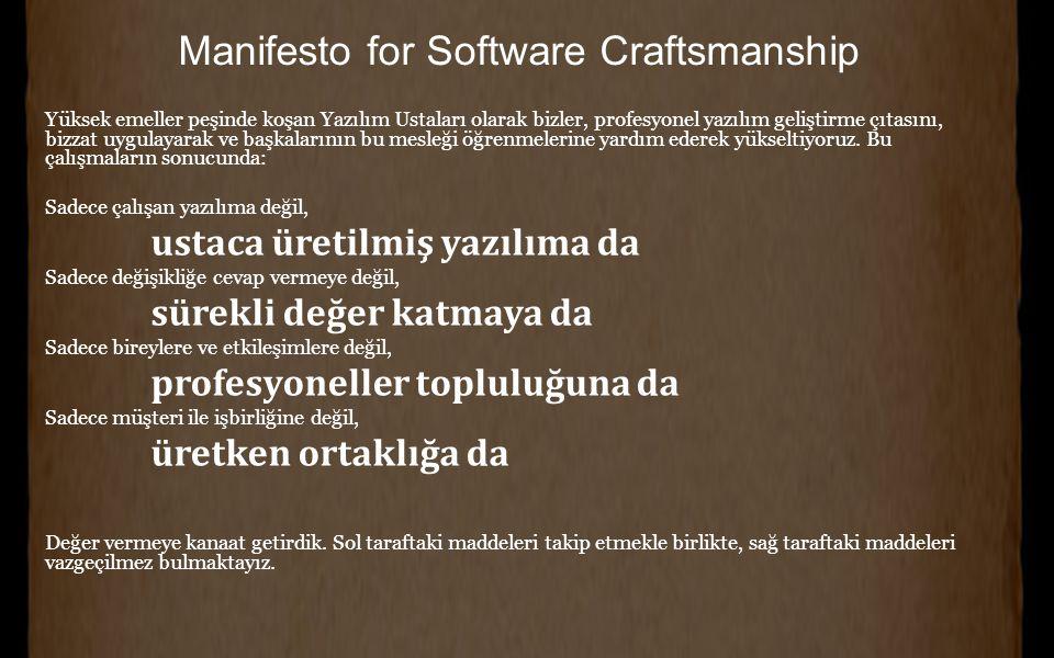 Manifesto for Software Craftsmanship Yüksek emeller peşinde koşan Yazılım Ustaları olarak bizler, profesyonel yazılım geliştirme çıtasını, bizzat uygulayarak ve başkalarının bu mesleği öğrenmelerine yardım ederek yükseltiyoruz.