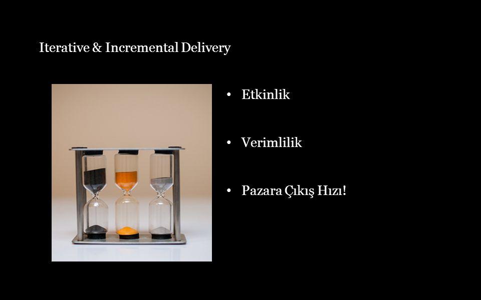 Etkinlik Verimlilik Pazara Çıkış Hızı! Iterative & Incremental Delivery