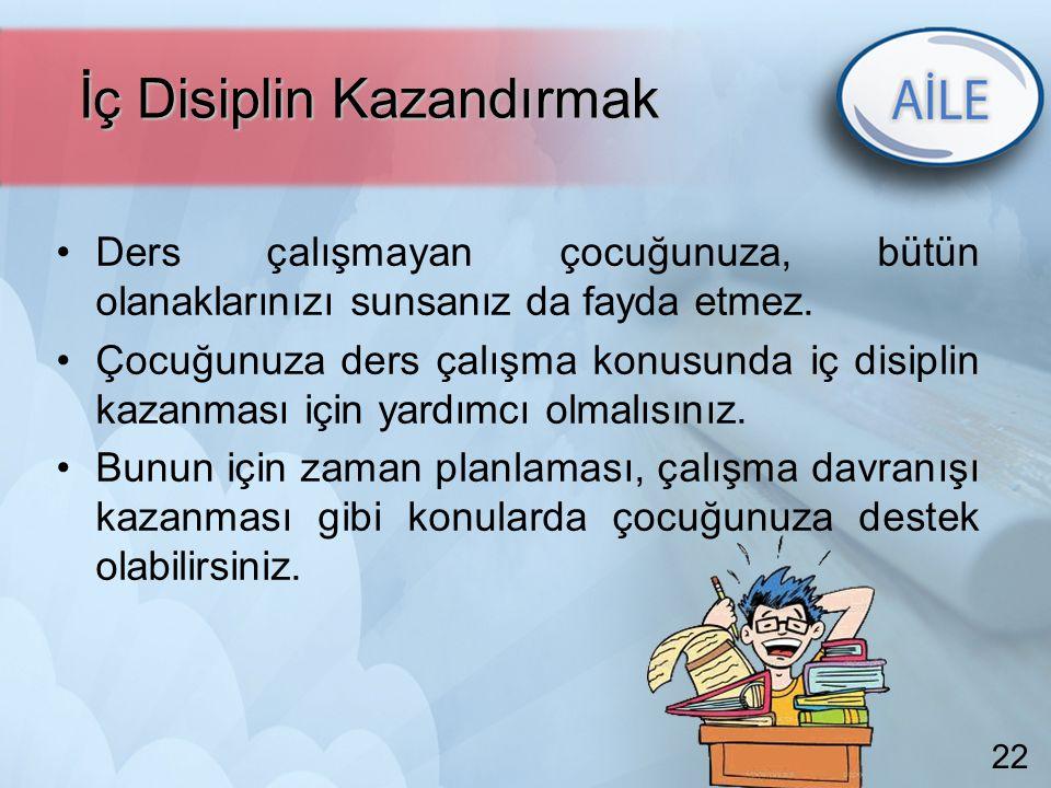22 İç Disiplin Kazandırmak İç Disiplin Kazandırmak Ders çalışmayan çocuğunuza, bütün olanaklarınızı sunsanız da fayda etmez. Çocuğunuza ders çalışma k