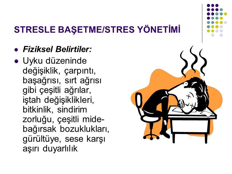 STRESLE BAŞETME/STRES YÖNETİMİ Fiziksel Belirtiler: Uyku düzeninde değişiklik, çarpıntı, başağrısı, sırt ağrısı gibi çeşitli ağrılar, iştah değişiklik