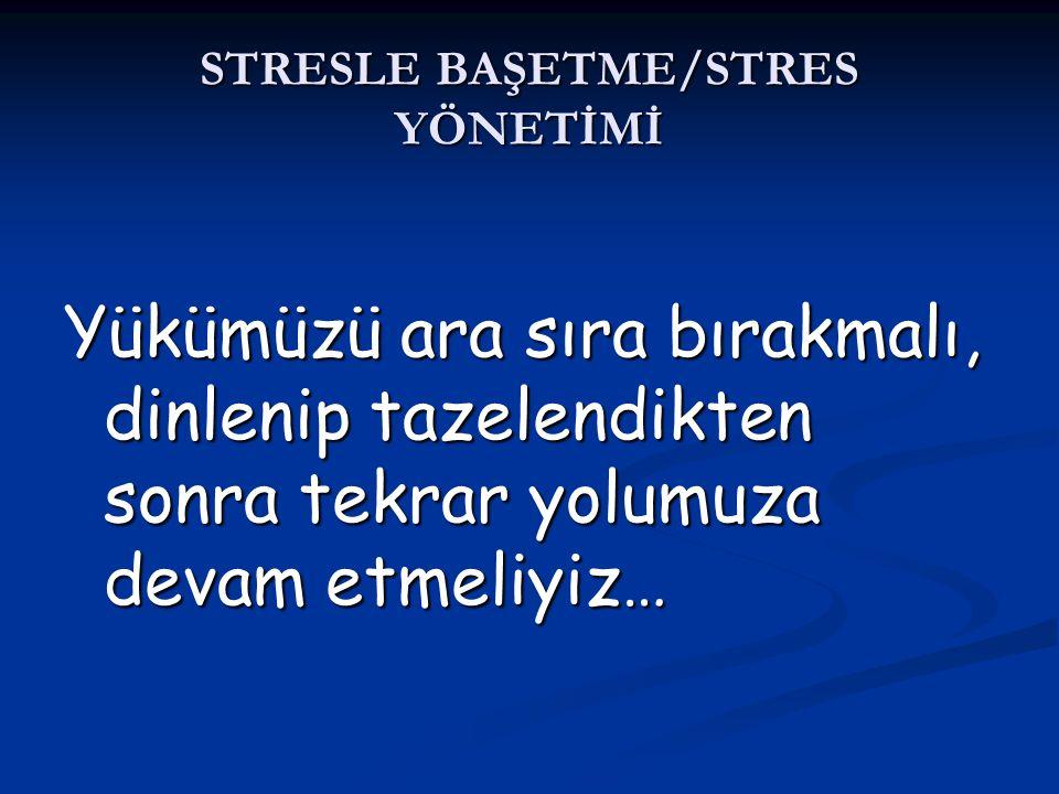 STRESLE BAŞETME/STRES YÖNETİMİ Yükümüzü ara sıra bırakmalı, dinlenip tazelendikten sonra tekrar yolumuza devam etmeliyiz…