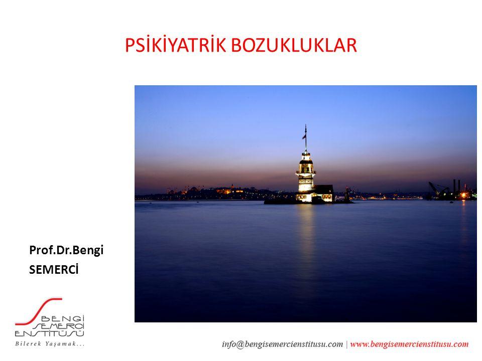 PSİKİYATRİK BOZUKLUKLAR Prof.Dr.Bengi SEMERCİ İSTANBUL