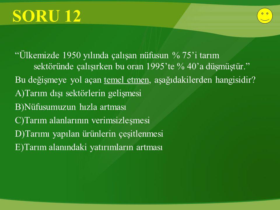 """SORU 12 """"Ülkemizde 1950 yılında çalışan nüfusun % 75'i tarım sektöründe çalışırken bu oran 1995'te % 40'a düşmüştür."""" Bu değişmeye yol açan temel etme"""