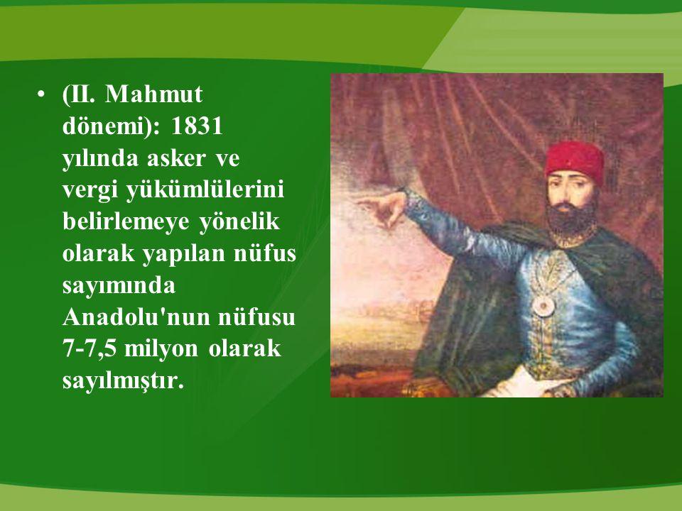 (II. Mahmut dönemi): 1831 yılında asker ve vergi yükümlülerini belirlemeye yönelik olarak yapılan nüfus sayımında Anadolu'nun nüfusu 7-7,5 milyon olar