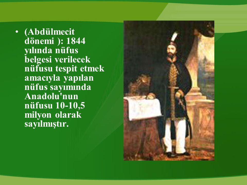 (Abdülmecit dönemi ): 1844 yılında nüfus belgesi verilecek nüfusu tespit etmek amacıyla yapılan nüfus sayımında Anadolu nun nüfusu 10-10,5 milyon olarak sayılmıştır.