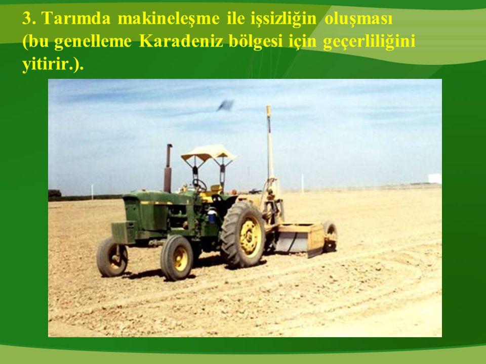 3. Tarımda makineleşme ile işsizliğin oluşması (bu genelleme Karadeniz bölgesi için geçerliliğini yitirir.).