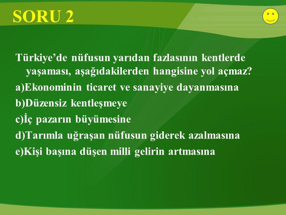 SORU 2 Türkiye'de nüfusun yarıdan fazlasının kentlerde yaşaması, aşağıdakilerden hangisine yol açmaz? a)Ekonominin ticaret ve sanayiye dayanmasına b)D