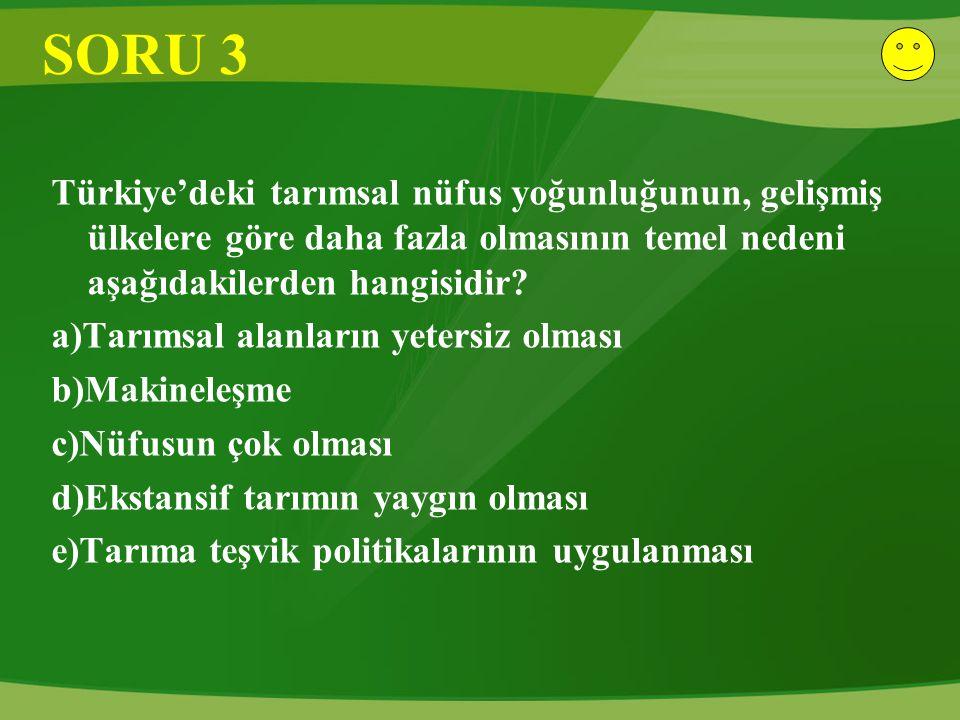 SORU 3 Türkiye'deki tarımsal nüfus yoğunluğunun, gelişmiş ülkelere göre daha fazla olmasının temel nedeni aşağıdakilerden hangisidir? a)Tarımsal alanl