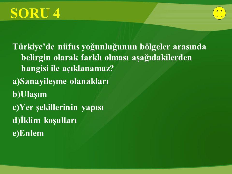 SORU 4 Türkiye'de nüfus yoğunluğunun bölgeler arasında belirgin olarak farklı olması aşağıdakilerden hangisi ile açıklanamaz? a)Sanayileşme olanakları