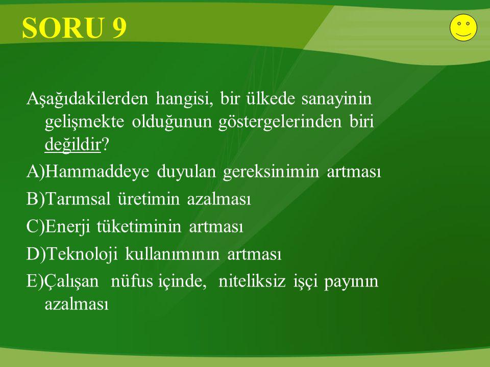 SORU 9 Aşağıdakilerden hangisi, bir ülkede sanayinin gelişmekte olduğunun göstergelerinden biri değildir? A)Hammaddeye duyulan gereksinimin artması B)
