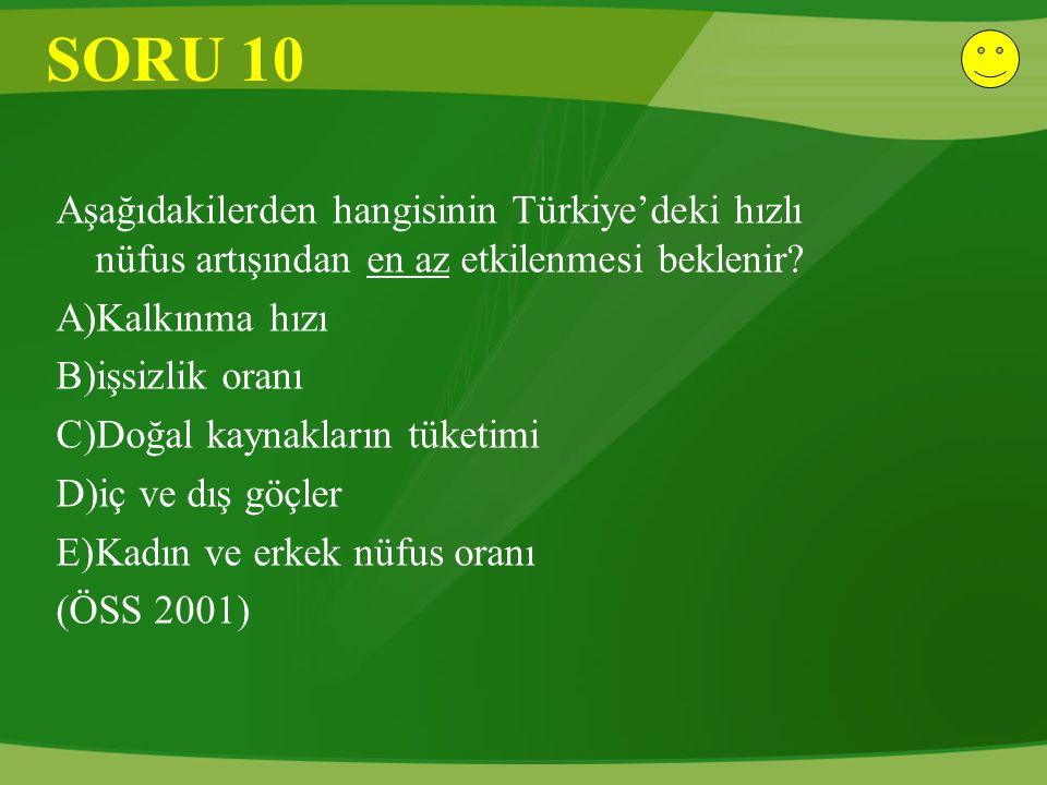 SORU 10 Aşağıdakilerden hangisinin Türkiye'deki hızlı nüfus artışından en az etkilenmesi beklenir? A)Kalkınma hızı B)işsizlik oranı C)Doğal kaynakları