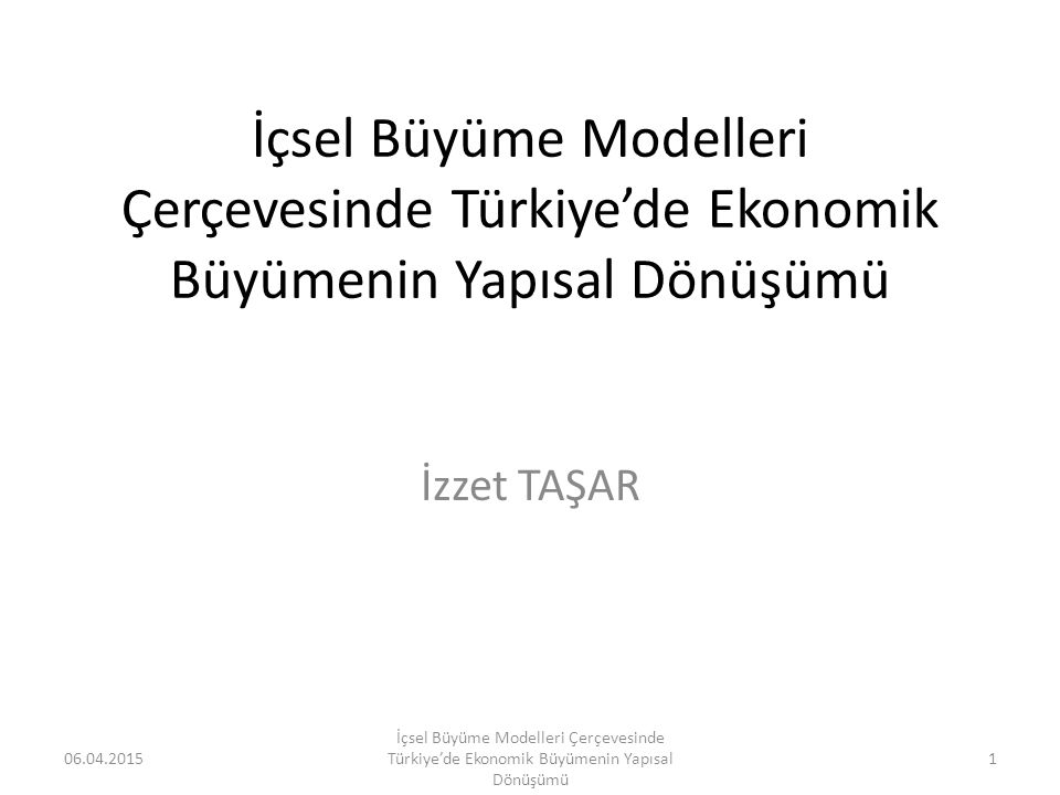 İçsel Büyüme Modelleri Çerçevesinde Türkiye'de Ekonomik Büyümenin Yapısal Dönüşümü İzzet TAŞAR 06.04.20151 İçsel Büyüme Modelleri Çerçevesinde Türkiye