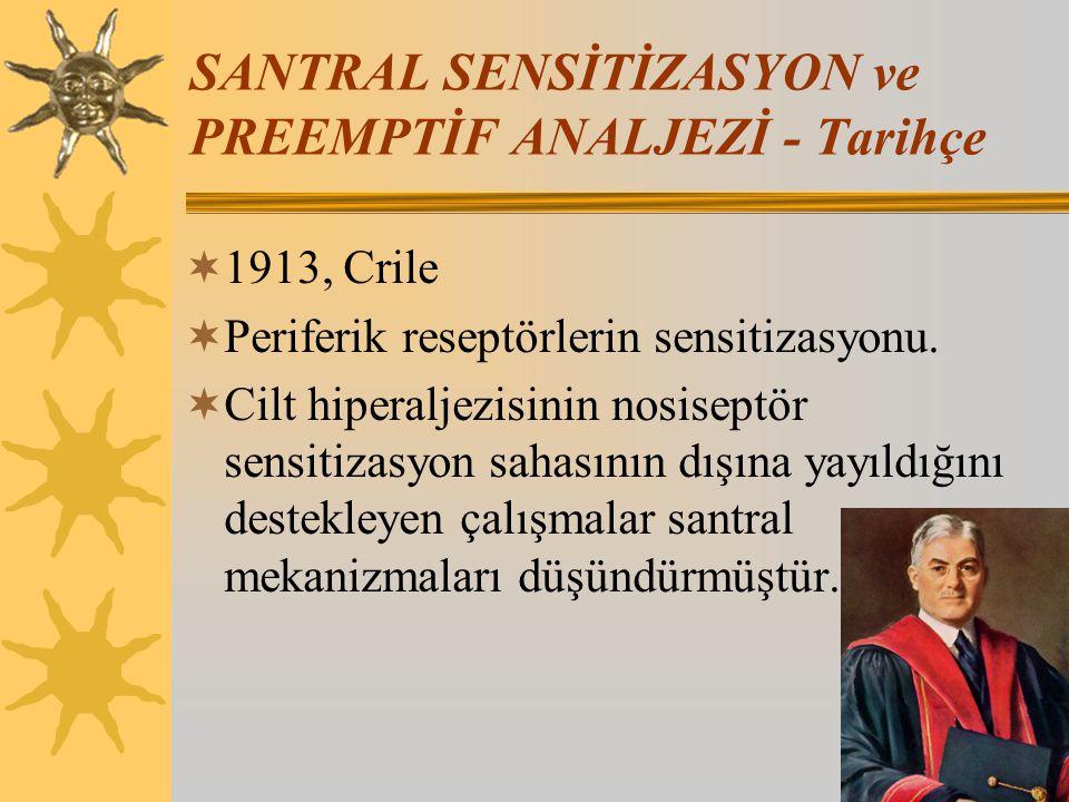 SANTRAL SENSİTİZASYON ve PREEMPTİF ANALJEZİ - Tarihçe  1913, Crile  Periferik reseptörlerin sensitizasyonu.  Cilt hiperaljezisinin nosiseptör sensi