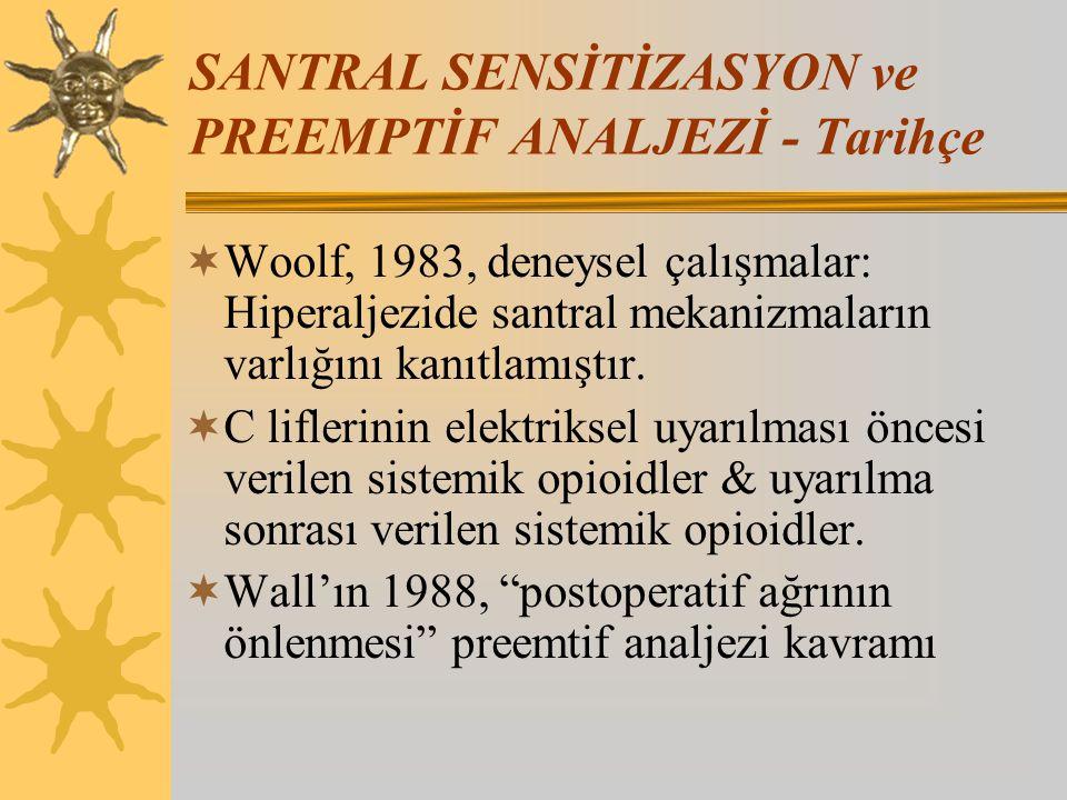 SANTRAL SENSİTİZASYON ve PREEMPTİF ANALJEZİ - Tarihçe  Woolf, 1983, deneysel çalışmalar: Hiperaljezide santral mekanizmaların varlığını kanıtlamıştır