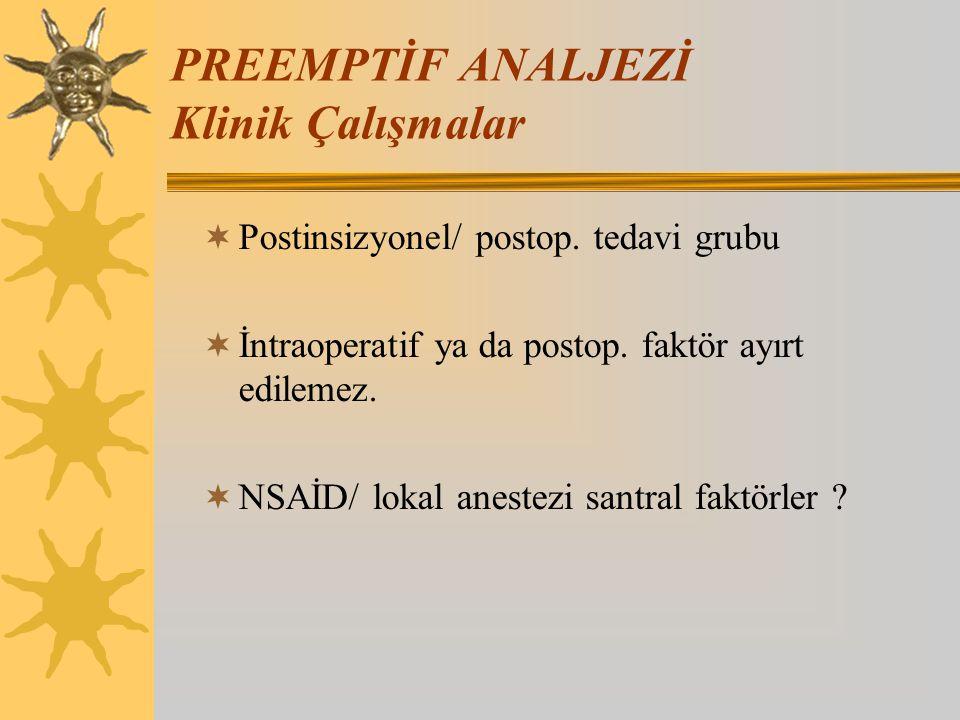 PREEMPTİF ANALJEZİ Klinik Çalışmalar  Postinsizyonel/ postop. tedavi grubu  İntraoperatif ya da postop. faktör ayırt edilemez.  NSAİD/ lokal aneste