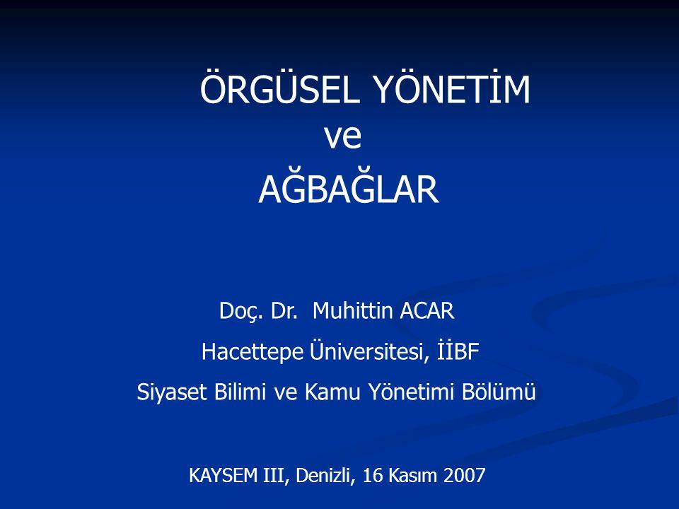 ÖRGÜSEL YÖNETİM ve AĞBAĞLAR Doç. Dr. Muhittin ACAR Hacettepe Üniversitesi, İİBF Siyaset Bilimi ve Kamu Yönetimi Bölümü KAYSEM III, Denizli, 16 Kasım 2