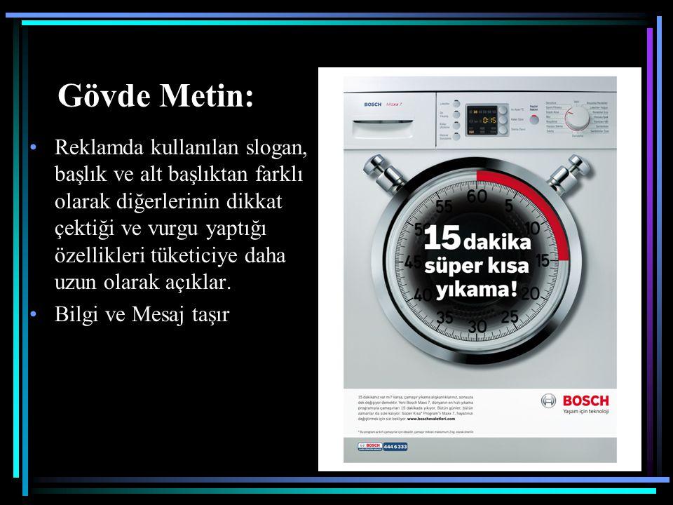 Gövde Metin: Reklamda kullanılan slogan, başlık ve alt başlıktan farklı olarak diğerlerinin dikkat çektiği ve vurgu yaptığı özellikleri tüketiciye dah