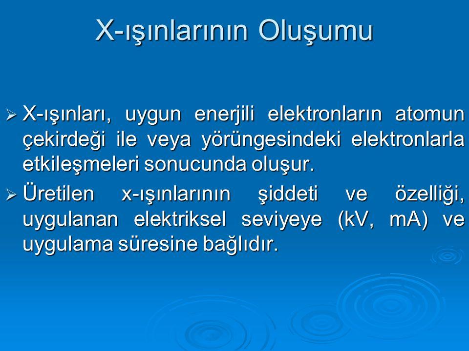 X-ışınlarının Oluşumu  X-ışınları, uygun enerjili elektronların atomun çekirdeği ile veya yörüngesindeki elektronlarla etkileşmeleri sonucunda oluşur.